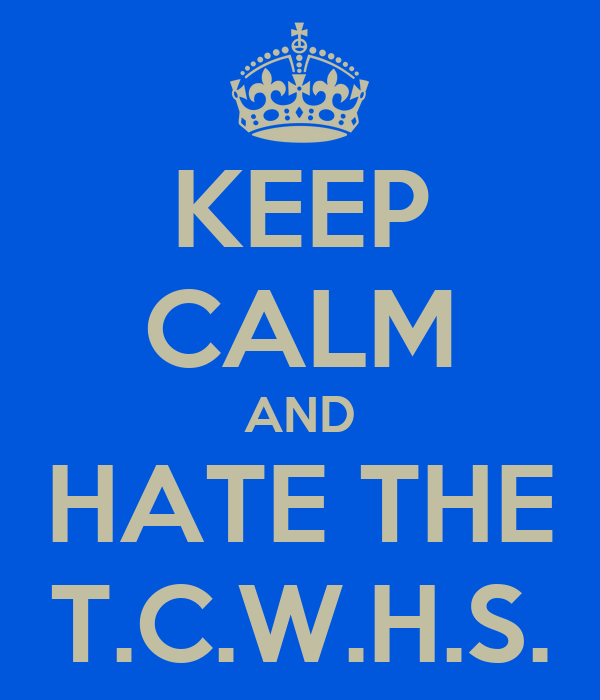 KEEP CALM AND HATE THE T.C.W.H.S.