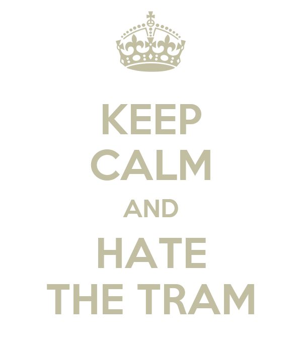 KEEP CALM AND HATE THE TRAM