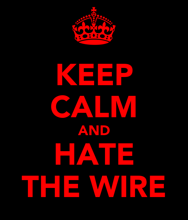 KEEP CALM AND HATE THE WIRE