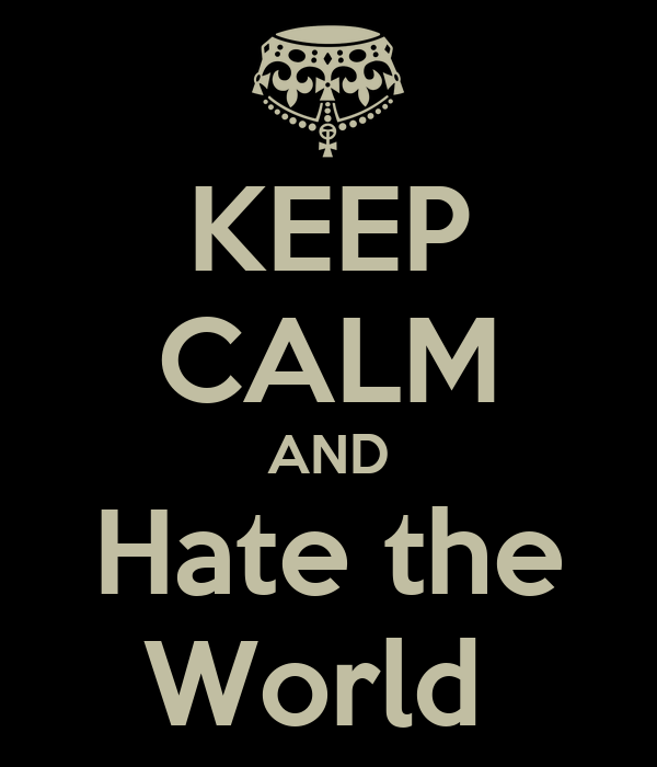KEEP CALM AND Hate the World