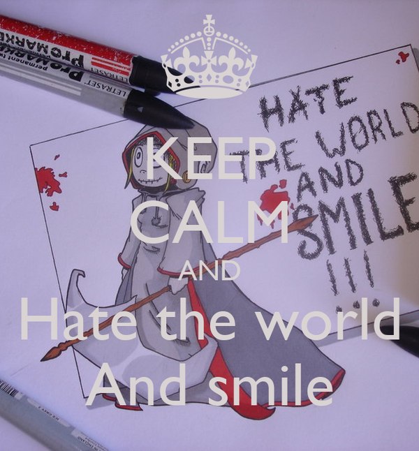 KEEP CALM AND Hate the world And smile