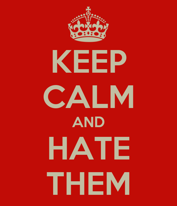 KEEP CALM AND HATE THEM