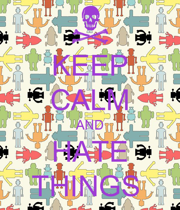 KEEP CALM AND HATE THINGS