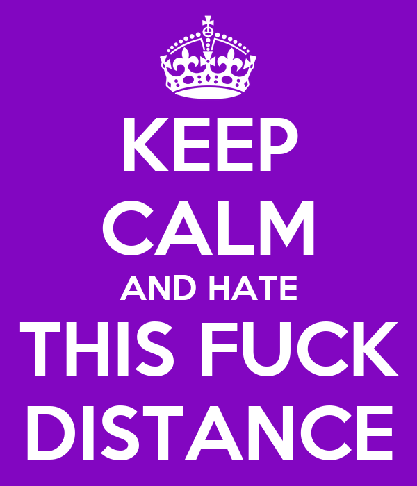 KEEP CALM AND HATE THIS FUCK DISTANCE