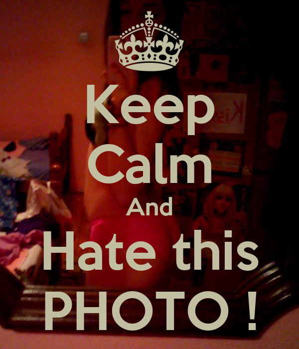 Keep Calm And Hate this PHOTO !