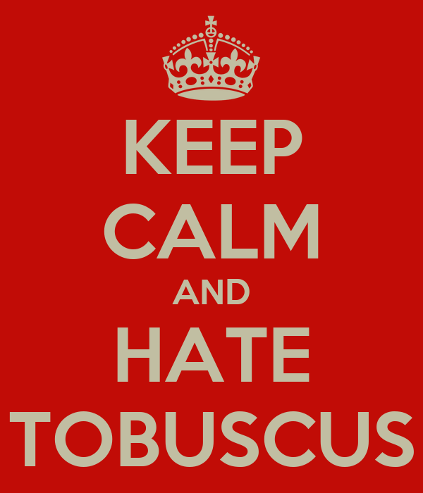 KEEP CALM AND HATE TOBUSCUS