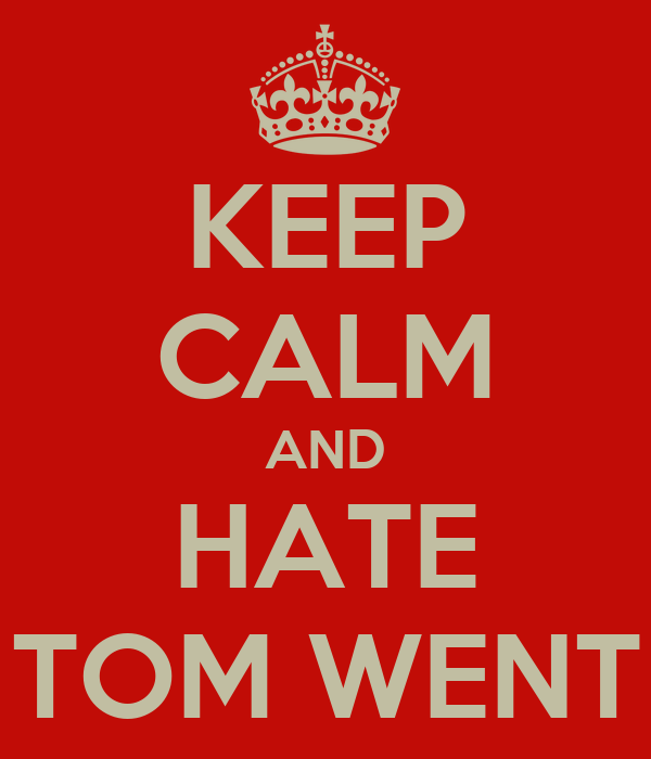 KEEP CALM AND HATE TOM WENT