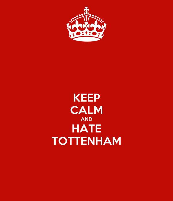 KEEP CALM AND HATE TOTTENHAM