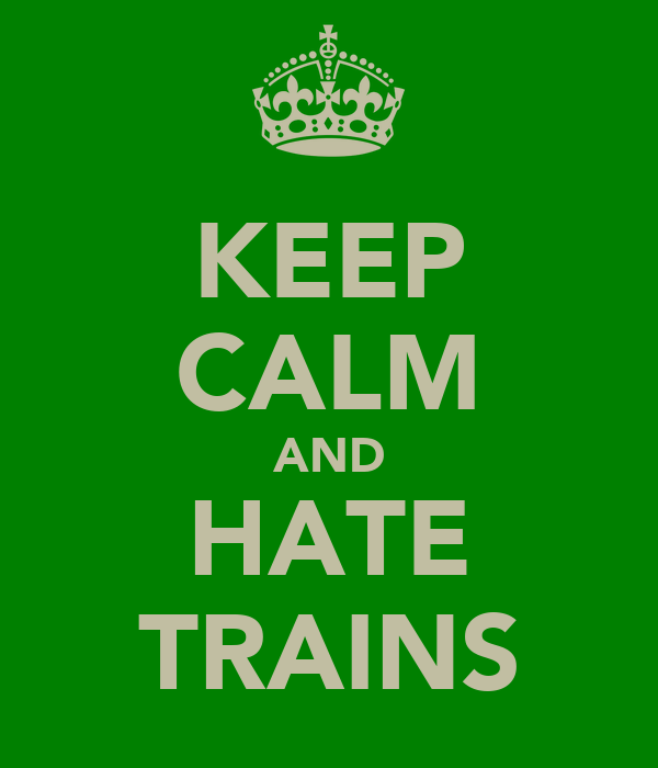 KEEP CALM AND HATE TRAINS