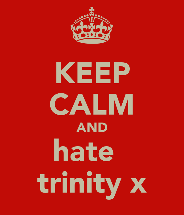 KEEP CALM AND hate   trinity x