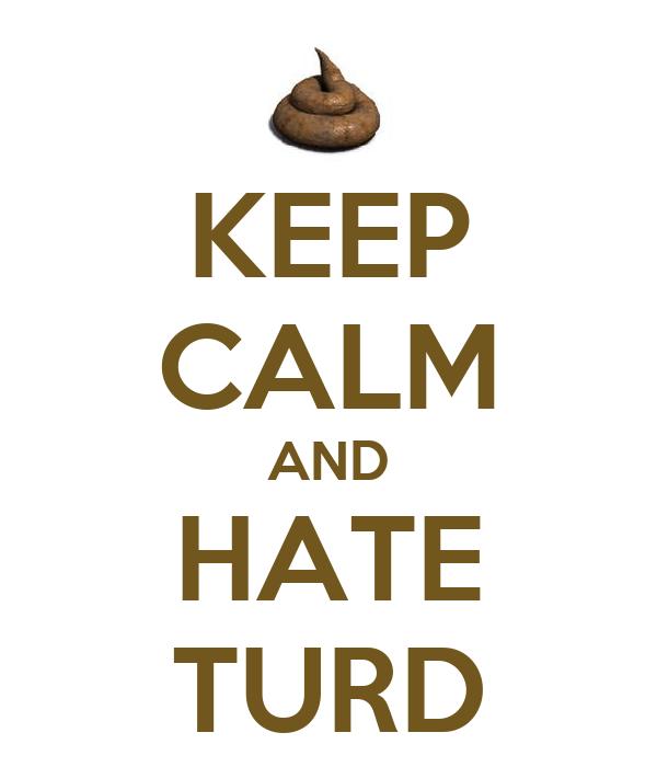 KEEP CALM AND HATE TURD