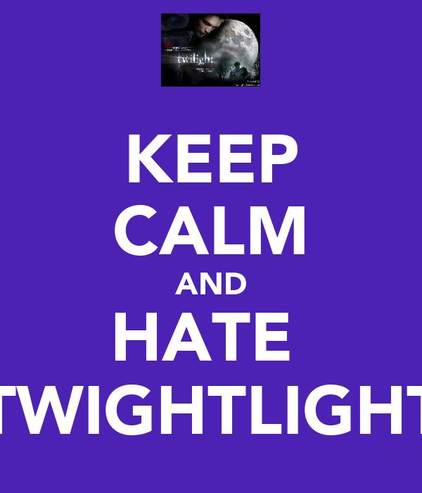 KEEP CALM AND HATE  TWIGHTLIGHT