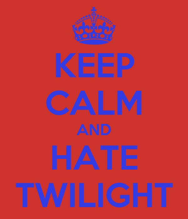 KEEP CALM AND HATE TWILIGHT
