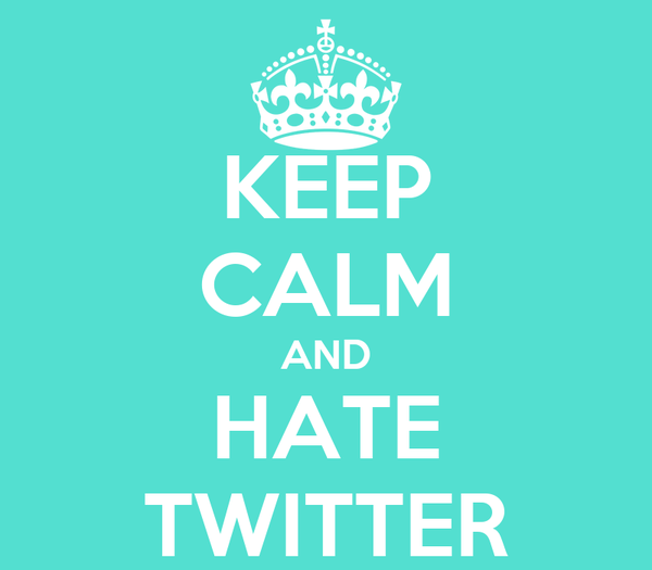 KEEP CALM AND HATE TWITTER