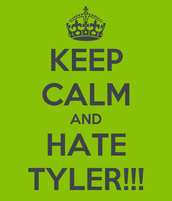 KEEP CALM AND HATE TYLER!!!