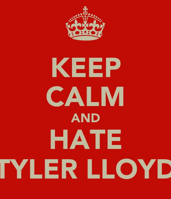 KEEP CALM AND HATE TYLER LLOYD