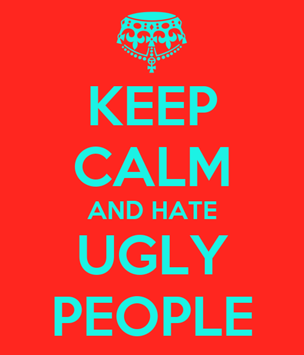 KEEP CALM AND HATE UGLY PEOPLE