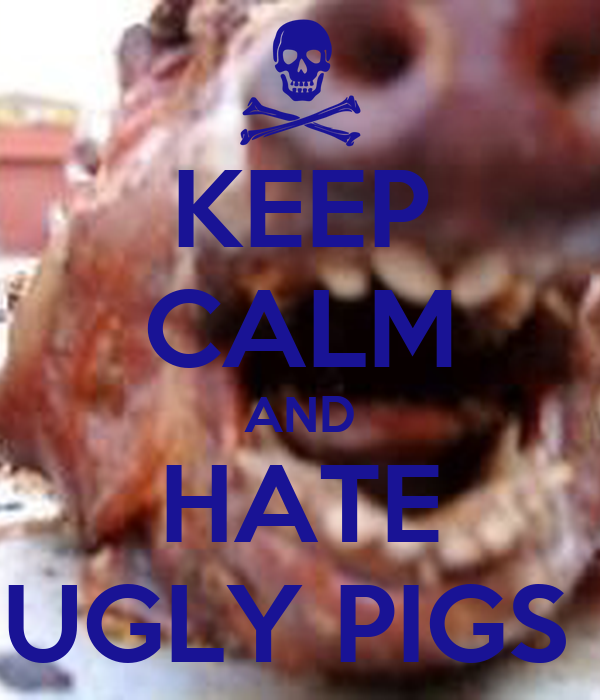 KEEP CALM AND HATE UGLY PIGS