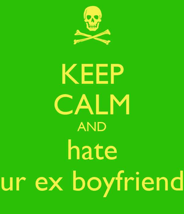 KEEP CALM AND hate ur ex boyfriend