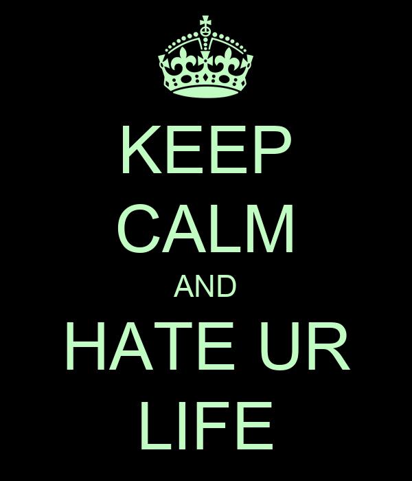 KEEP CALM AND HATE UR LIFE