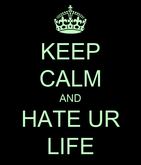 KEEP CALM AND HATE UR LIFE