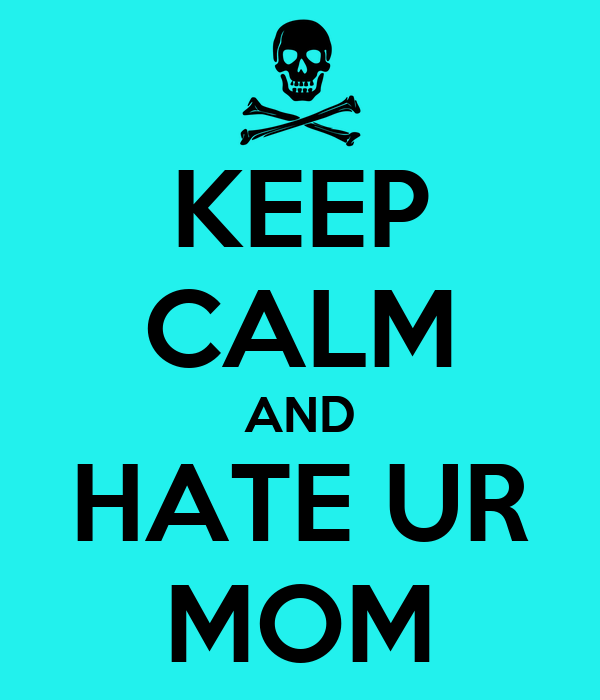 KEEP CALM AND HATE UR MOM
