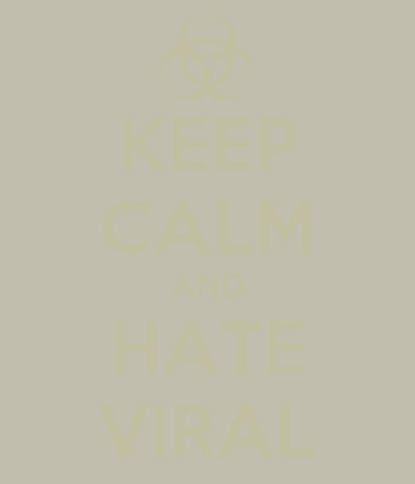 KEEP CALM AND HATE VIRAL
