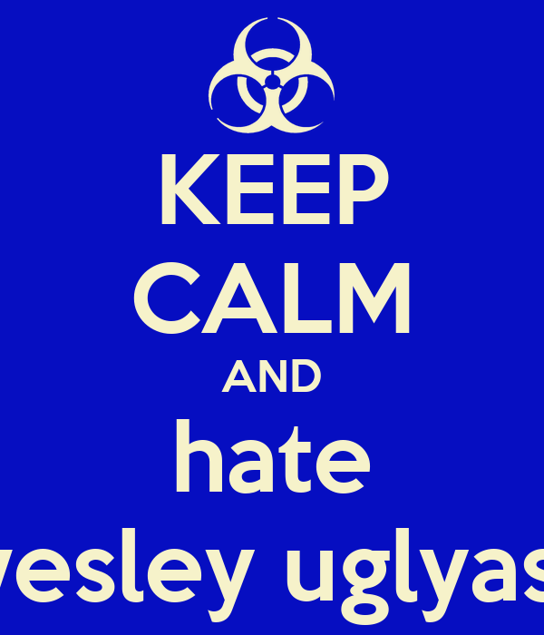 KEEP CALM AND hate wesley uglyass