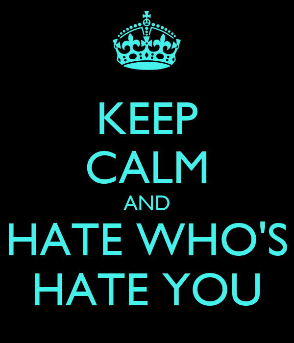 KEEP CALM AND HATE WHO'S HATE YOU