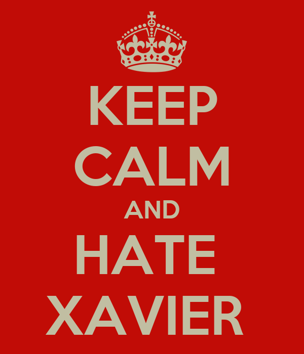 KEEP CALM AND HATE  XAVIER