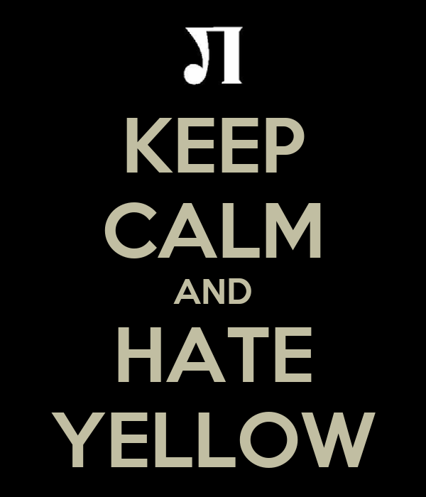 KEEP CALM AND HATE YELLOW