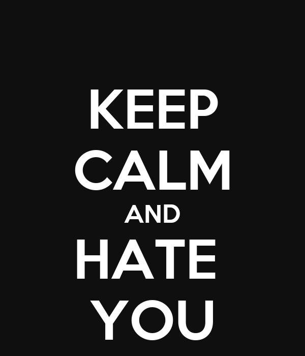 KEEP CALM AND HATE  YOU