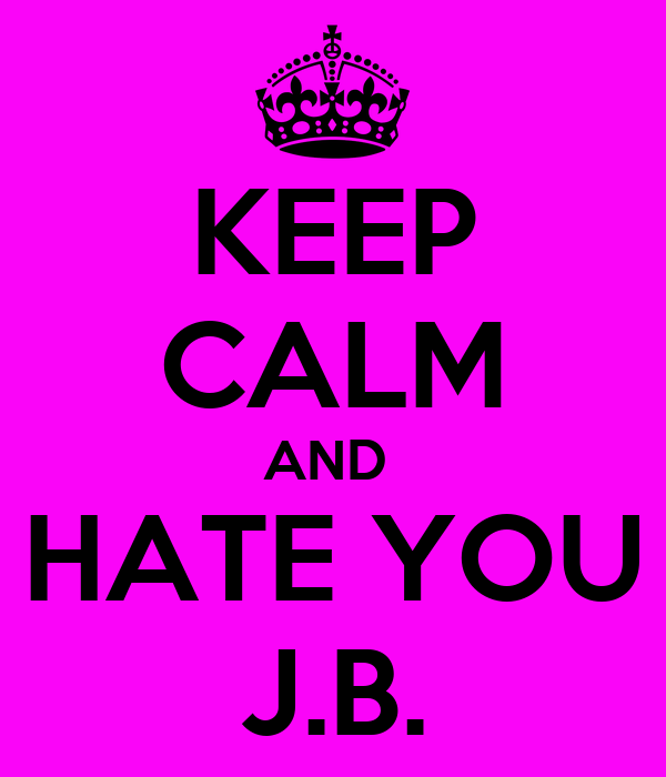 KEEP CALM AND  HATE YOU J.B.