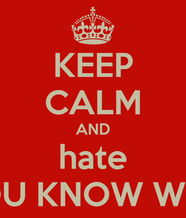 KEEP CALM AND hate YOU KNOW WHO