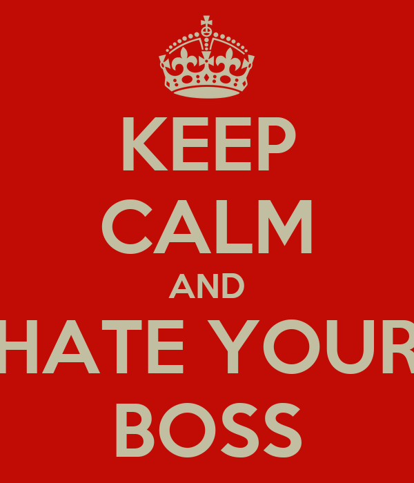 KEEP CALM AND HATE YOUR BOSS