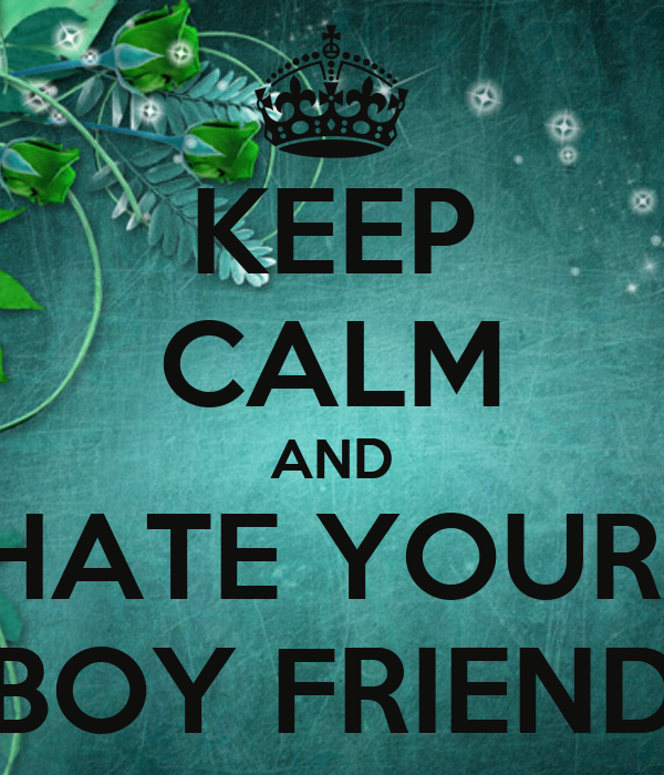 KEEP CALM AND HATE YOUR   BOY FRIEND