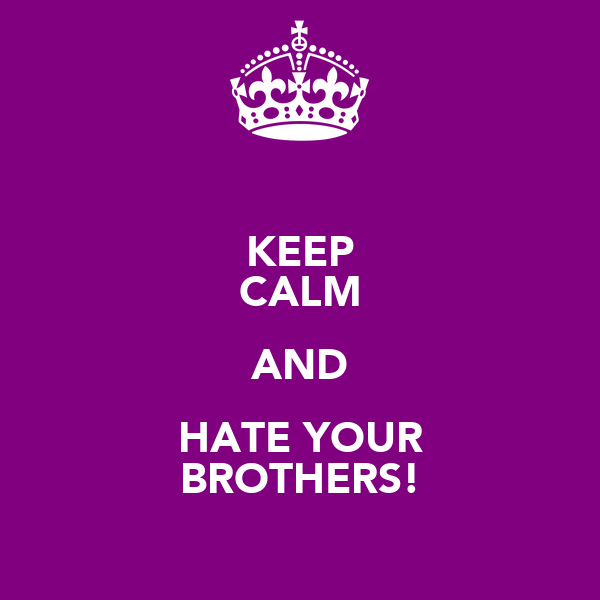 KEEP CALM AND HATE YOUR BROTHERS!