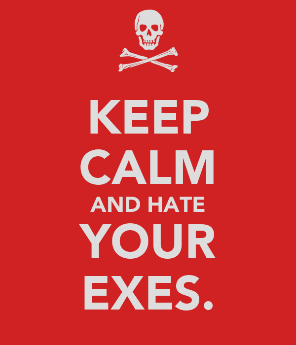 KEEP CALM AND HATE YOUR EXES.