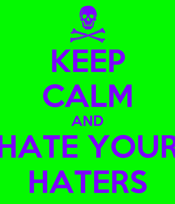 KEEP CALM AND HATE YOUR HATERS