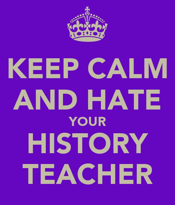 KEEP CALM AND HATE YOUR HISTORY TEACHER