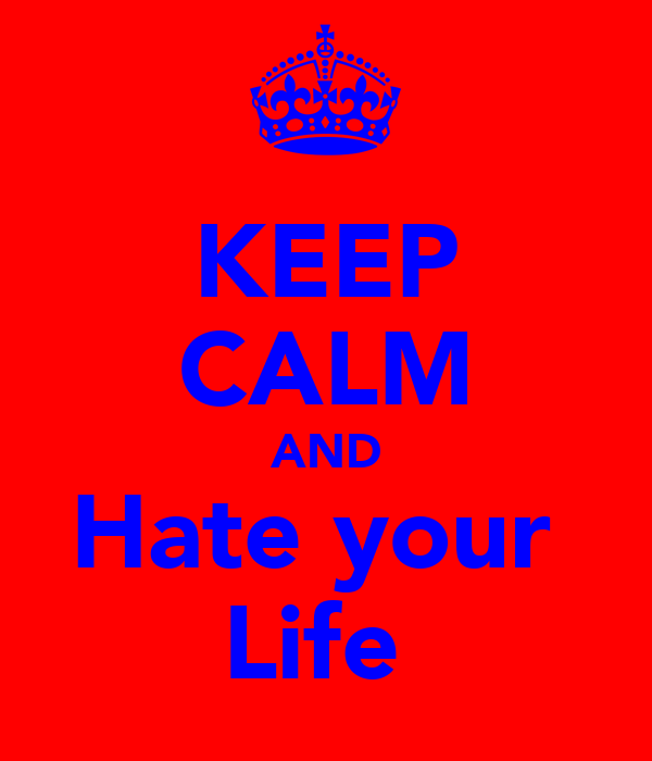KEEP CALM AND Hate your  Life