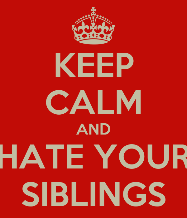 KEEP CALM AND HATE YOUR SIBLINGS