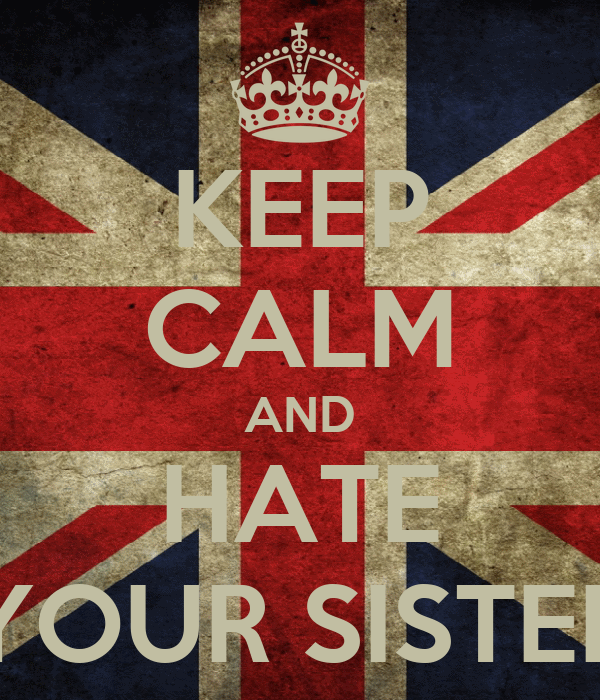 KEEP CALM AND HATE YOUR SISTER