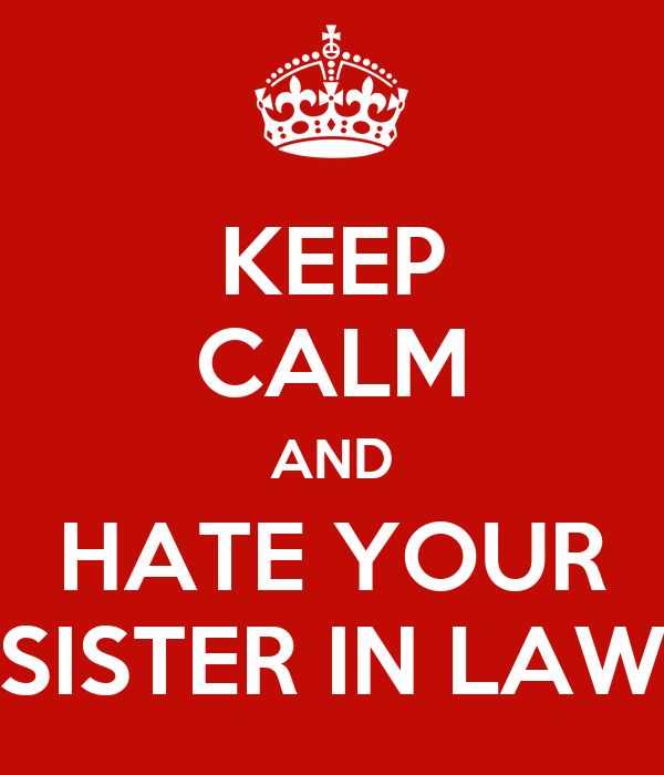KEEP CALM AND HATE YOUR SISTER IN LAW