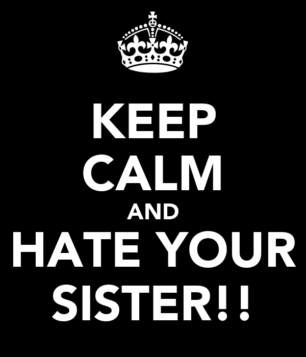 KEEP CALM AND HATE YOUR SISTER!!