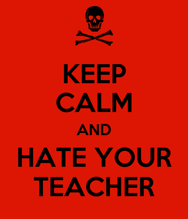 KEEP CALM AND HATE YOUR TEACHER