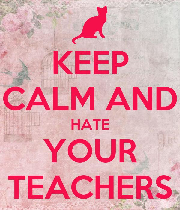 KEEP CALM AND HATE YOUR TEACHERS