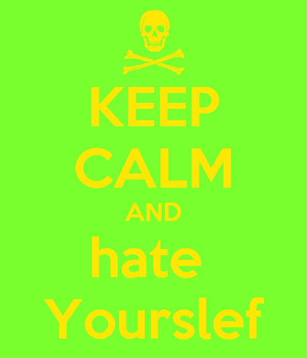 KEEP CALM AND hate  Yourslef
