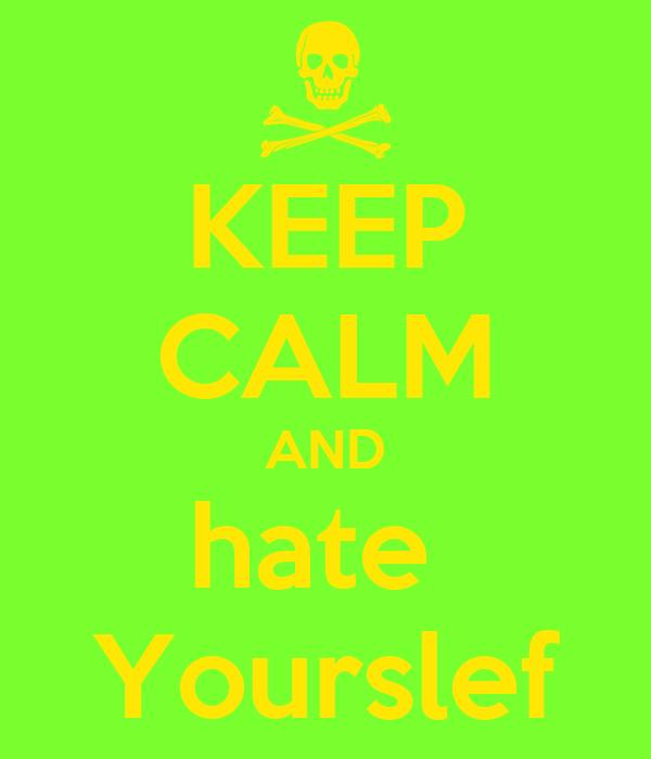 KEEP CALM AND hate  Yourslef