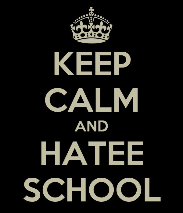 KEEP CALM AND HATEE SCHOOL